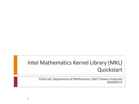 1 Intel Mathematics Kernel Library (MKL) Quickstart COLA Lab, Department of Mathematics, Nat'l Taiwan University 2010/05/11.