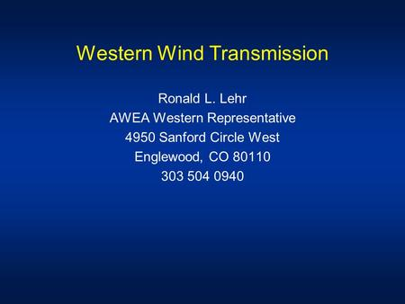 Western Wind Transmission Ronald L. Lehr AWEA Western Representative 4950 Sanford Circle West Englewood, CO 80110 303 504 0940.