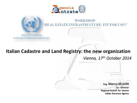 "Page 1 Workshop: ""Real Estate Infrastructure: Fit for Use?"" Italian Cadastre and Land Registry: the new organization Vienna, 17 th October 2014 Eng. Marco."