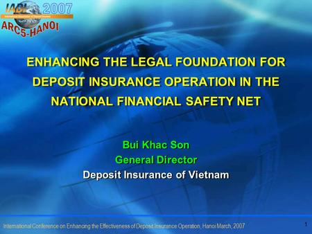1 International Conference on Enhancing the Effectiveness of Deposit Insurance Operation, Hanoi March, 2007 ENHANCING THE LEGAL FOUNDATION FOR DEPOSIT.