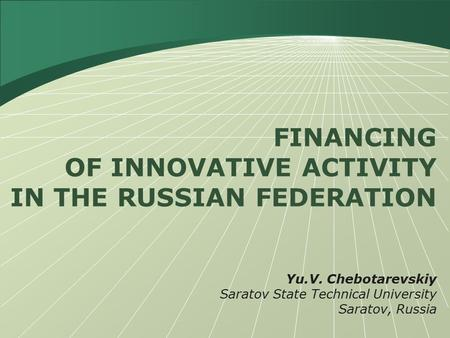 FINANCING OF INNOVATIVE ACTIVITY IN THE RUSSIAN FEDERATION Yu.V. Chebotarevskiy Saratov State Technical University Saratov, Russia.