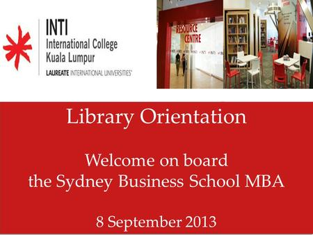 Library Orientation Welcome on board the Sydney Business School MBA 8 September 2013 Library Orientation Welcome on board the Sydney Business School MBA.