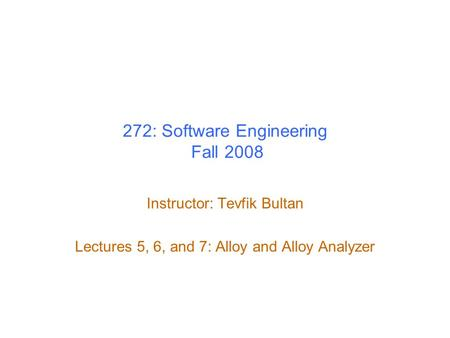 272: Software Engineering Fall 2008 Instructor: Tevfik Bultan Lectures 5, 6, and 7: Alloy and Alloy Analyzer.