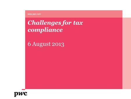Challenges for tax compliance 6 August 2013 www.pwc.com.
