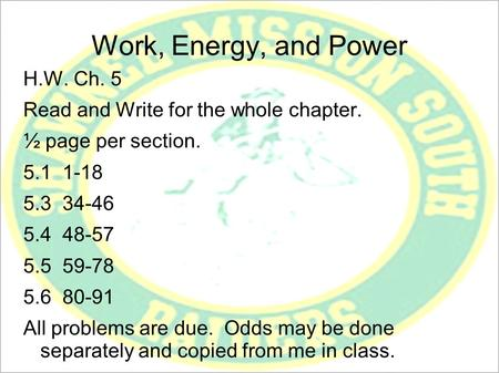 Work, Energy, and Power H.W. Ch. 5 Read and Write for the whole chapter. ½ page per section. 5.1 1-18 5.3 34-46 5.4 48-57 5.5 59-78 5.6 80-91 All problems.