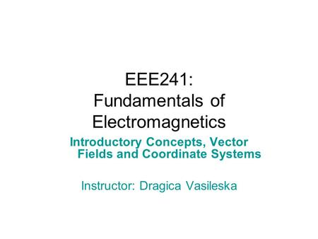 EEE241: Fundamentals of Electromagnetics Introductory Concepts, Vector Fields and Coordinate Systems Instructor: Dragica Vasileska.