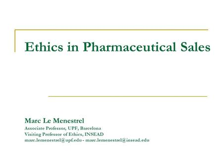 Ethics in Pharmaceutical Sales Marc Le Menestrel Associate Professor, UPF, Barcelona Visiting Professor of Ethics, INSEAD -