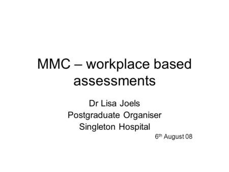 MMC – workplace based assessments Dr Lisa Joels Postgraduate Organiser Singleton Hospital 6 th August 08.