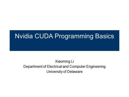 Nvidia CUDA Programming Basics Xiaoming Li Department of Electrical and Computer Engineering University of Delaware.