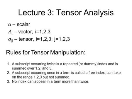 Lecture 3: Tensor Analysis a – scalar A i – vector, i=1,2,3 σ ij – tensor, i=1,2,3; j=1,2,3 Rules for Tensor Manipulation: 1.A subscript occurring twice.