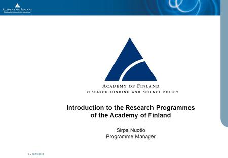 12/09/2015 1 Introduction to the Research Programmes of the Academy of Finland Sirpa Nuotio Programme Manager.
