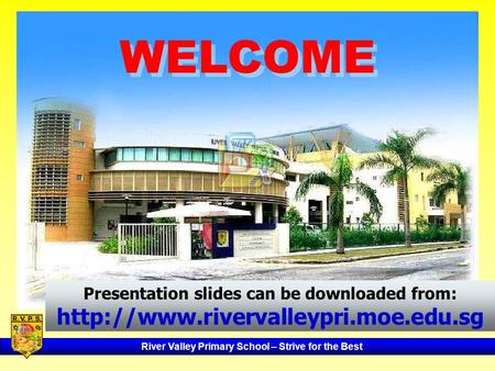 WELCOME Presentation slides can be downloaded from: http://www.rivervalleypri.moe.edu.sg.