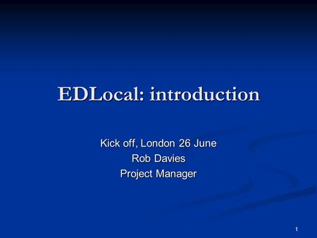 1 EDLocal: introduction Kick off, London 26 June Rob Davies Project Manager.