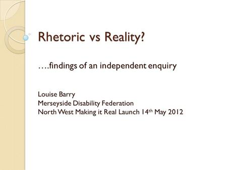 Rhetoric vs Reality? ….findings of an independent enquiry Louise Barry Merseyside Disability Federation North West Making it Real Launch 14 th May 2012.