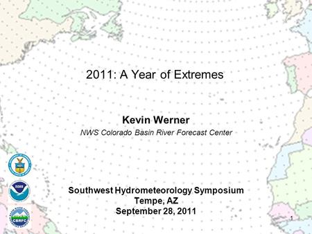 Southwest Hydrometeorology Symposium Tempe, AZ September 28, 2011 Kevin Werner NWS Colorado Basin River Forecast Center 1 2011: A Year of Extremes.