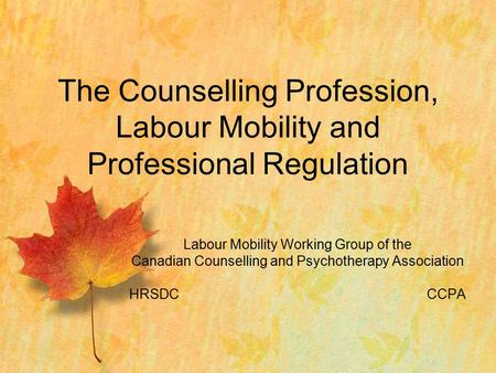 Labour Mobility Working Group of the Canadian Counselling and Psychotherapy Association HRSDCCCPA The Counselling Profession, Labour Mobility and Professional.