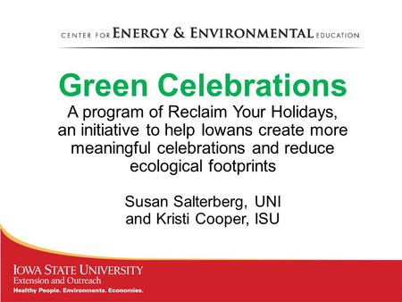 Green Celebrations A program of Reclaim Your Holidays, an initiative to help Iowans create more meaningful celebrations and reduce ecological footprints.