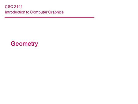 Geometry CSC 2141 Introduction to Computer Graphics.