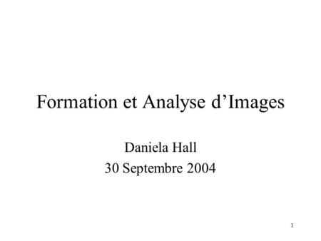 1 Formation et Analyse d'Images Daniela Hall 30 Septembre 2004.