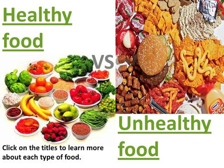 Healthy food VS Unhealthy food Click on the titles to learn more about each type of food.