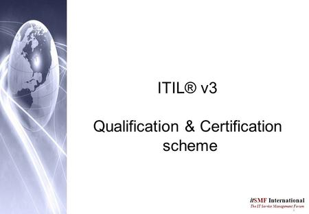 1 it SMF International The IT Service Management Forum ITIL® v3 Qualification & Certification scheme.
