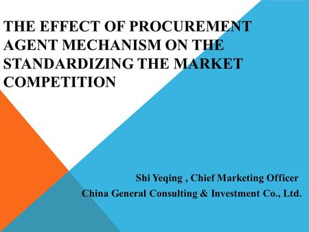 THE EFFECT OF PROCUREMENT AGENT MECHANISM ON THE STANDARDIZING THE MARKET COMPETITION China General Consulting & Investment Co., Ltd. Shi Yeqing, Chief.