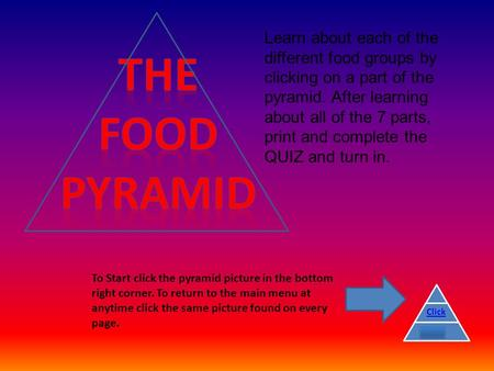 Learn about each of the different food groups by clicking on a part of the pyramid. After learning about all of the 7 parts, print and complete the QUIZ.
