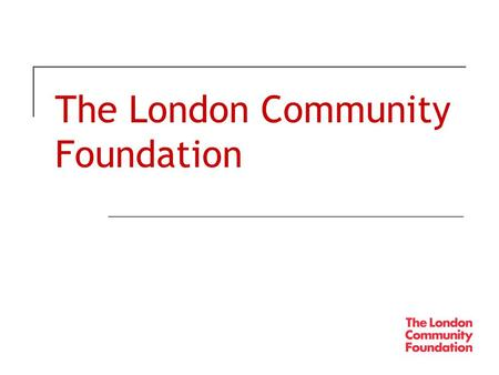 The London Community Foundation. A modern grantmaking trust for London  Established in 1995  Given away £42 million in over 8,000 grants mainly across.