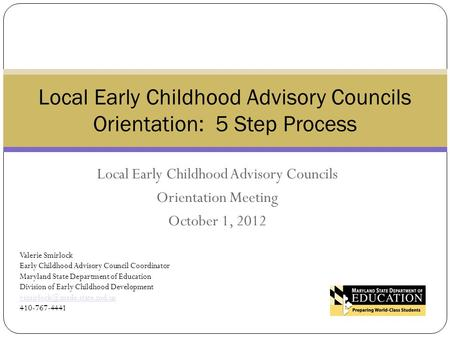 Local Early Childhood Advisory Councils Orientation Meeting October 1, 2012 Local Early Childhood Advisory Councils Orientation: 5 Step Process Valerie.