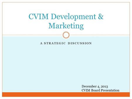 A STRATEGIC DISCUSSION CVIM Development & Marketing December 4, 2013 CVIM Board Presentation.