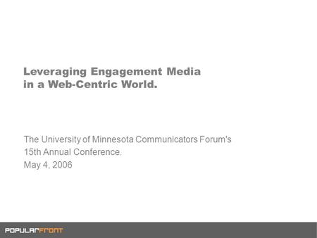 Leveraging Engagement Media in a Web-Centric World. The University of Minnesota Communicators Forum's 15th Annual Conference. May 4, 2006.