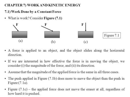CHAPTER 7) WORK AND KINETIC ENERGY 7.1) Work Done by a Constant Force What is work? Consider Figure (7.1) A force is applied to an object, and the object.