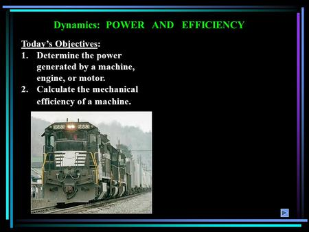Dynamics: POWER AND EFFICIENCY Today's Objectives: 1.Determine the power generated by a machine, engine, or motor. 2.Calculate the mechanical efficiency.