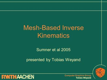 Computer Graphics Group Tobias Weyand Mesh-Based Inverse Kinematics Sumner et al 2005 presented by Tobias Weyand.