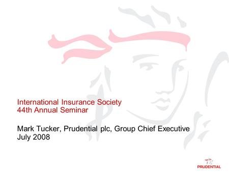 International Insurance Society 44th Annual Seminar Mark Tucker, Prudential plc, Group Chief Executive July 2008.