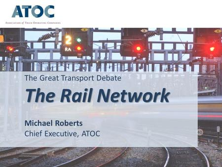 The Great Transport Debate The Rail Network Michael Roberts Chief Executive, ATOC.