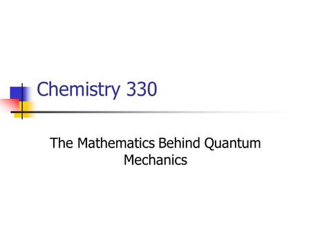 Chemistry 330 The Mathematics Behind Quantum Mechanics.