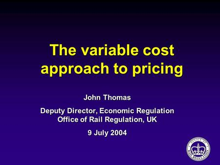 The variable cost approach to pricing John Thomas Deputy Director, Economic Regulation Office of Rail Regulation, UK 9 July 2004.