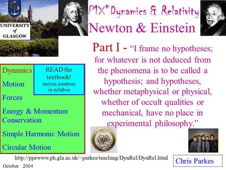 P1X*Dynamics & Relativity : Newton & Einstein Chris Parkes October 2004 Dynamics Motion Forces Energy & Momentum Conservation Simple Harmonic Motion Circular.