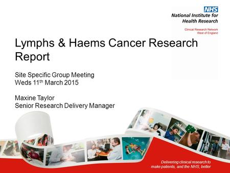 Delivering clinical research to make patients, and the NHS, better Lymphs & Haems Cancer Research Report Site Specific Group Meeting Weds 11 th March 2015.