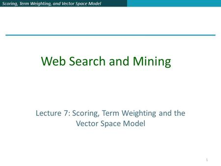 Scoring, Term Weighting, and Vector Space Model Lecture 7: Scoring, Term Weighting and the Vector Space Model Web Search and Mining 1.