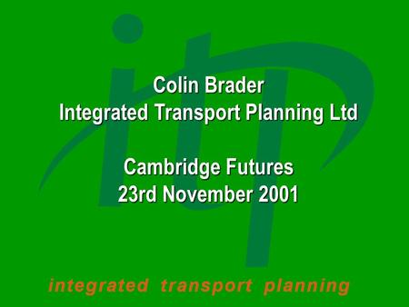 Colin Brader Integrated Transport Planning Ltd Cambridge Futures 23rd November 2001.