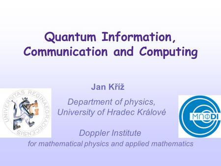 Quantum Information, Communication and Computing Jan Kříž Department of physics, University of Hradec Králové Doppler Institute for mathematical physics.