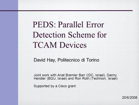 PEDS: Parallel Error Detection Scheme for TCAM Devices David Hay, Politecnico di Torino Joint work with Anat Bremler Barr (IDC, Israel), Danny Hendler.