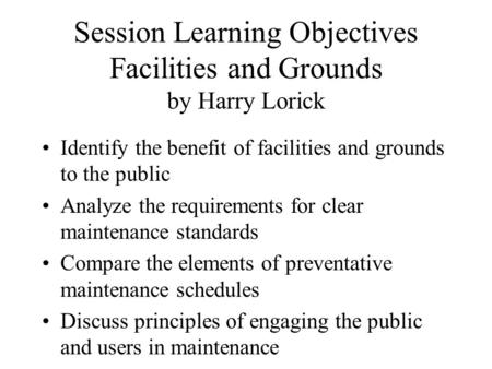 Session Learning Objectives Facilities and Grounds by Harry Lorick Identify the benefit of facilities and grounds to the public Analyze the requirements.