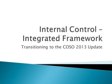 Transitioning to the COSO 2013 Update.  Released on May 14, 2013  Designed to build upon the foundation of the 1992 Framework  Will supersede the 1992.