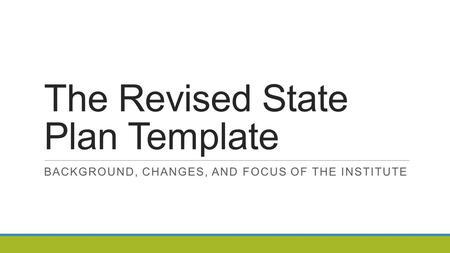 The Revised State Plan Template BACKGROUND, CHANGES, AND FOCUS OF THE INSTITUTE.