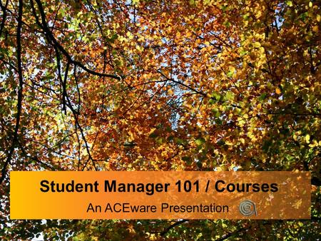 Student Manager 101 / Courses An ACEware Presentation.