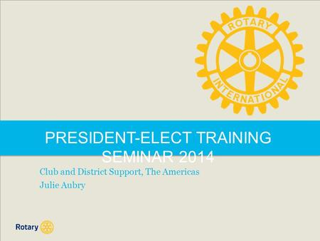 PRESIDENT-ELECT TRAINING SEMINAR 2014 Club and District Support, The Americas Julie Aubry.