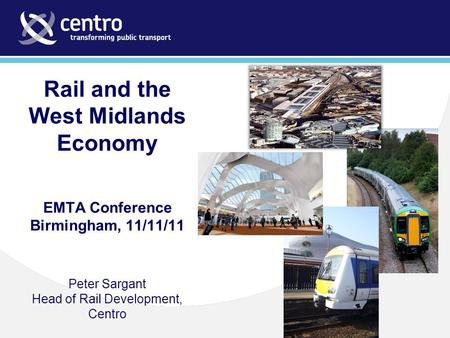 Rail and the West Midlands Economy EMTA Conference Birmingham, 11/11/11 Peter Sargant Head of Rail Development, Centro.